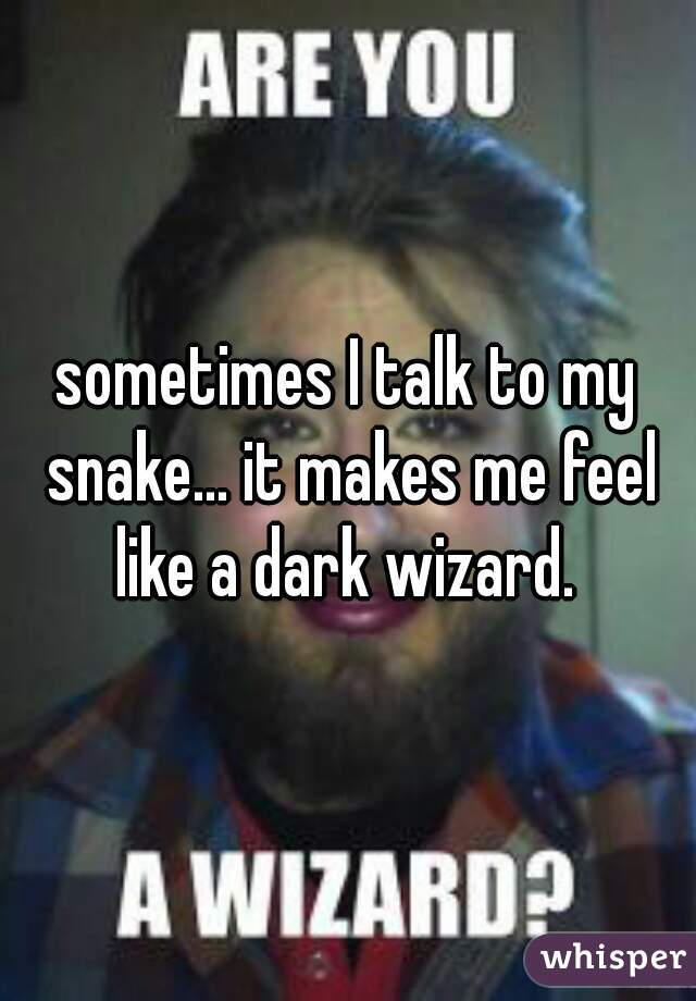 sometimes I talk to my snake... it makes me feel like a dark wizard.