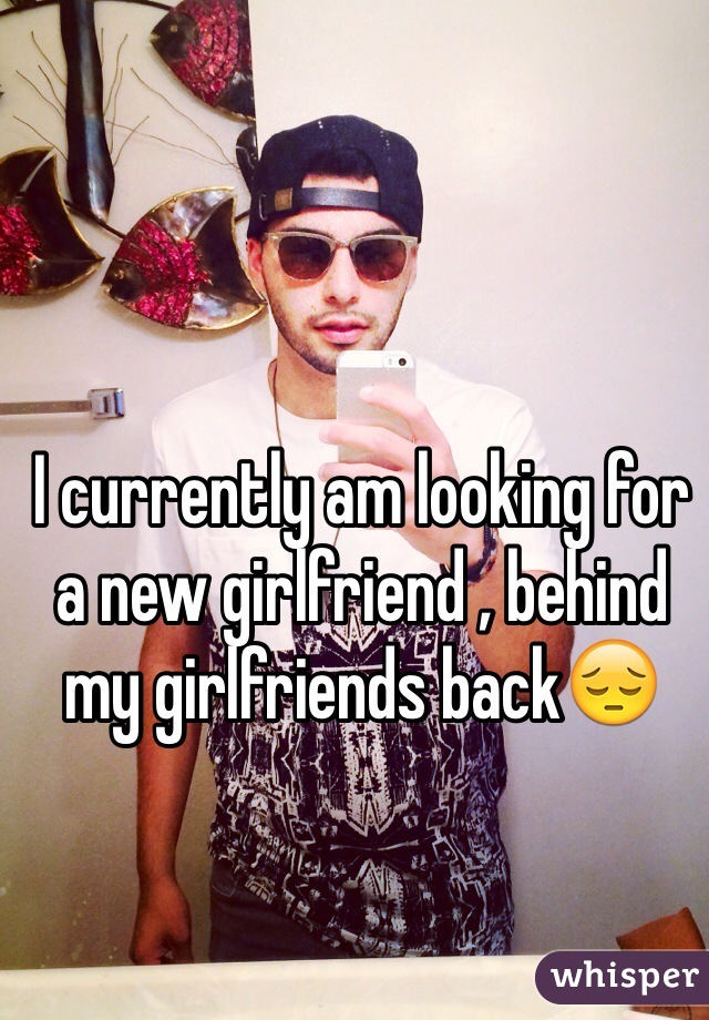 I currently am looking for a new girlfriend , behind my girlfriends back😔