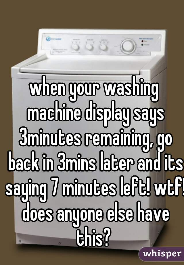 when your washing machine display says 3minutes remaining, go back in 3mins later and its saying 7 minutes left! wtf! does anyone else have this?