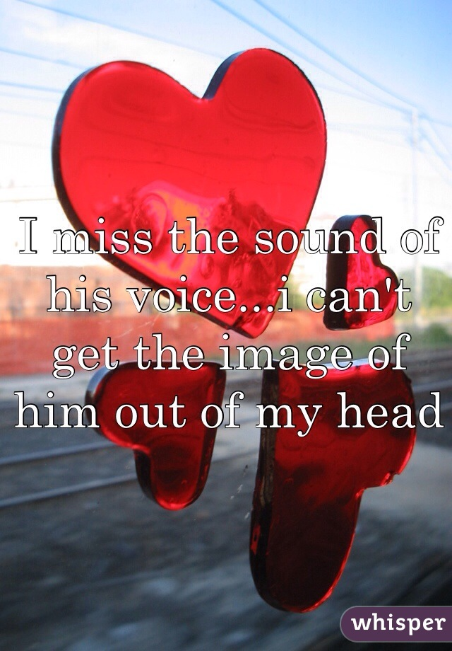 I miss the sound of his voice...i can't get the image of him out of my head
