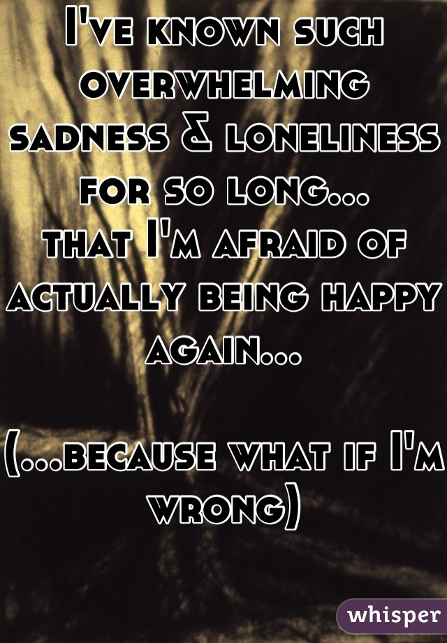I've known such overwhelming sadness & loneliness for so long… that I'm afraid of actually being happy again…  (…because what if I'm wrong)