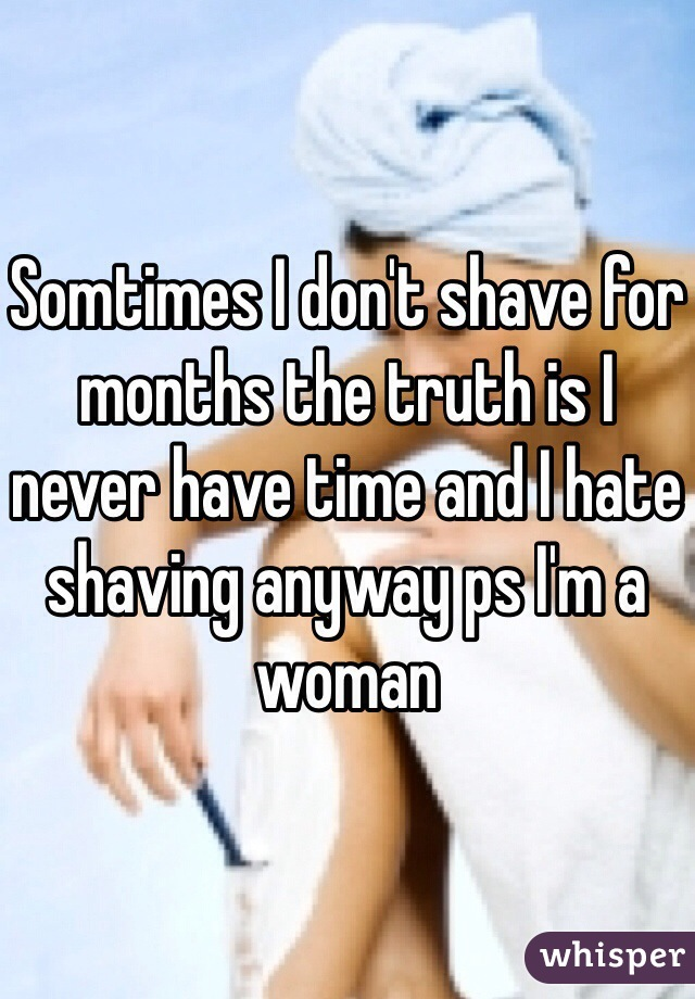 Somtimes I don't shave for months the truth is I never have time and I hate shaving anyway ps I'm a woman