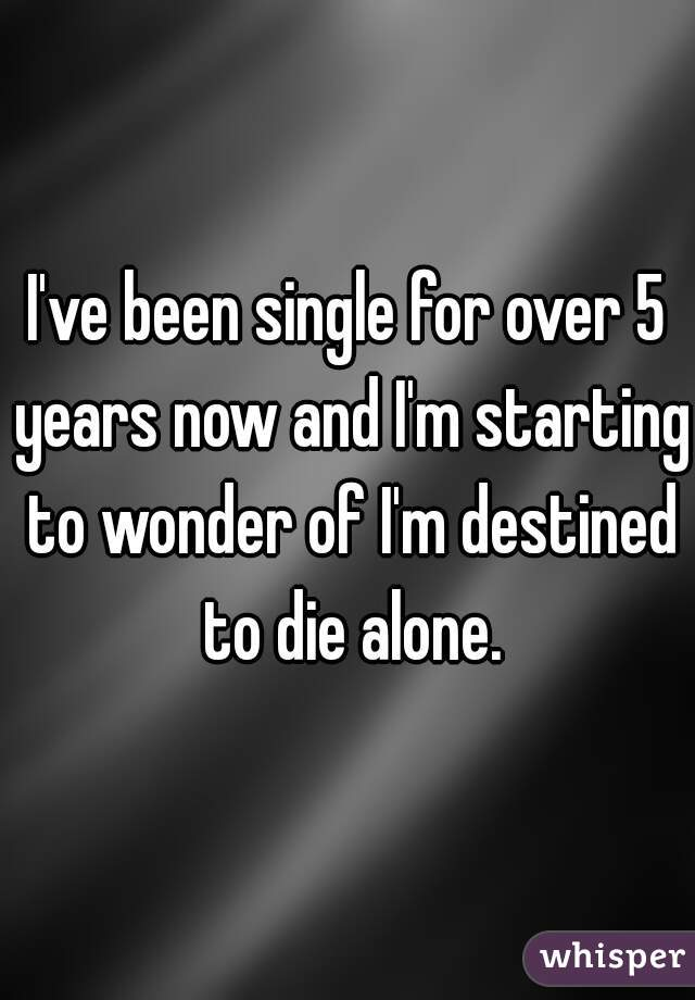 I've been single for over 5 years now and I'm starting to wonder of I'm destined to die alone.