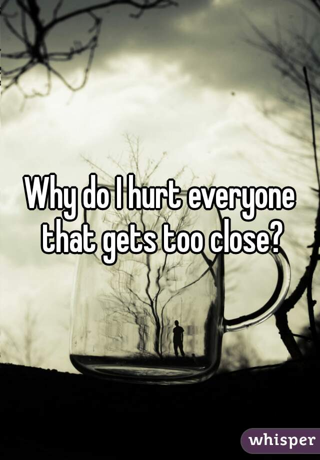 Why do I hurt everyone that gets too close?