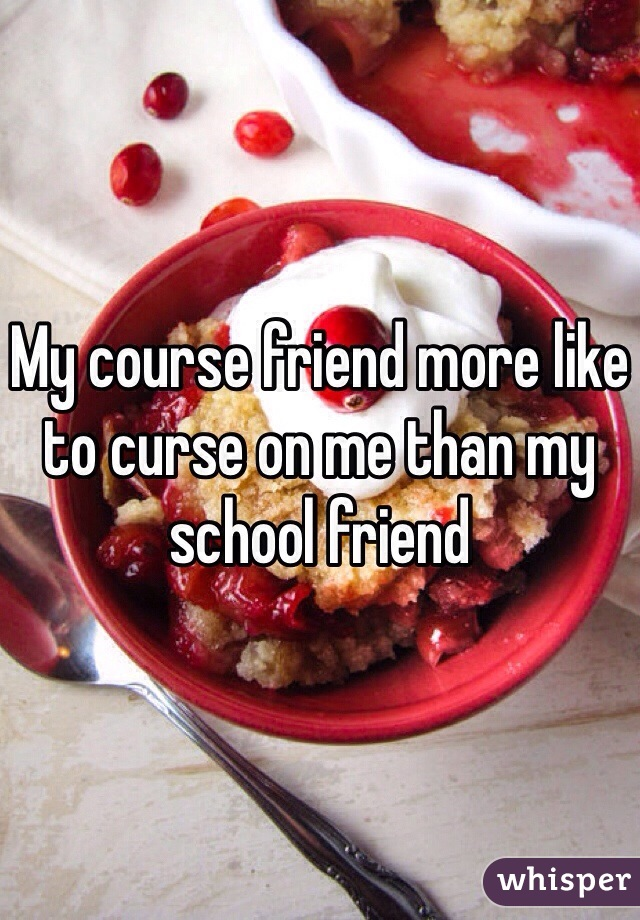 My course friend more like to curse on me than my school friend