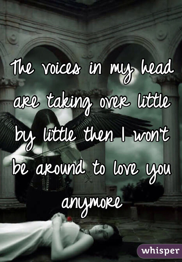 The voices in my head are taking over little by little then I won't be around to love you anymore