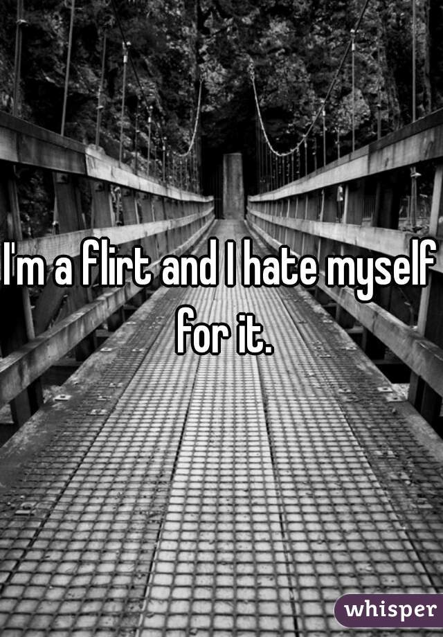 I'm a flirt and I hate myself for it.