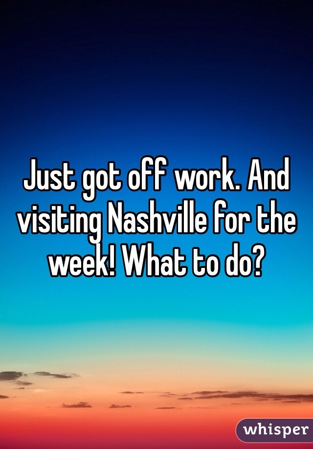Just got off work. And visiting Nashville for the week! What to do?
