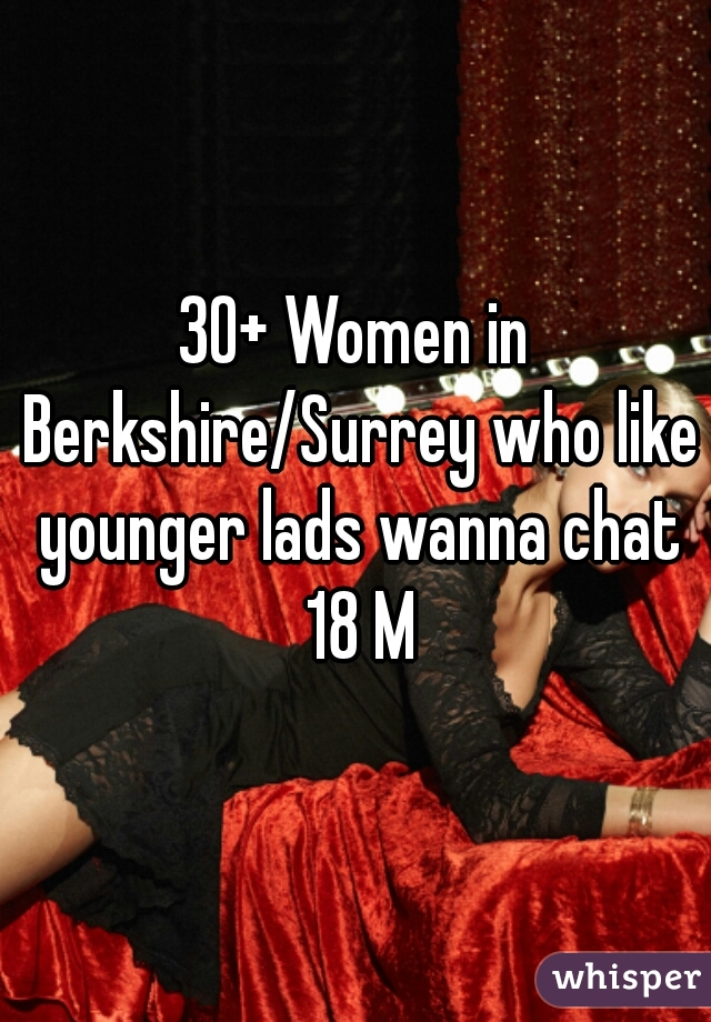 30+ Women in Berkshire/Surrey who like younger lads wanna chat 18 M