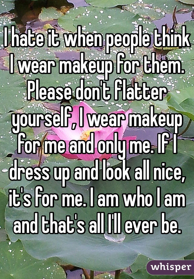 I hate it when people think I wear makeup for them. Please don't flatter yourself, I wear makeup for me and only me. If I dress up and look all nice, it's for me. I am who I am and that's all I'll ever be.