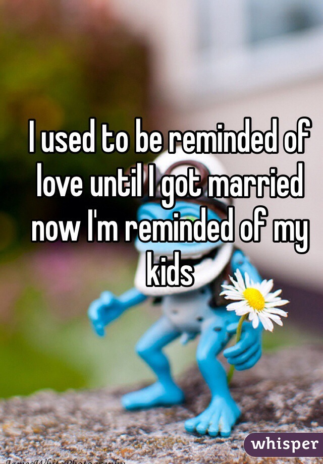 I used to be reminded of love until I got married now I'm reminded of my kids