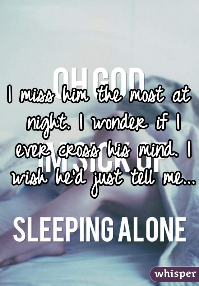 I miss him the most at night. I wonder if I ever cross his mind. I wish he'd just tell me...