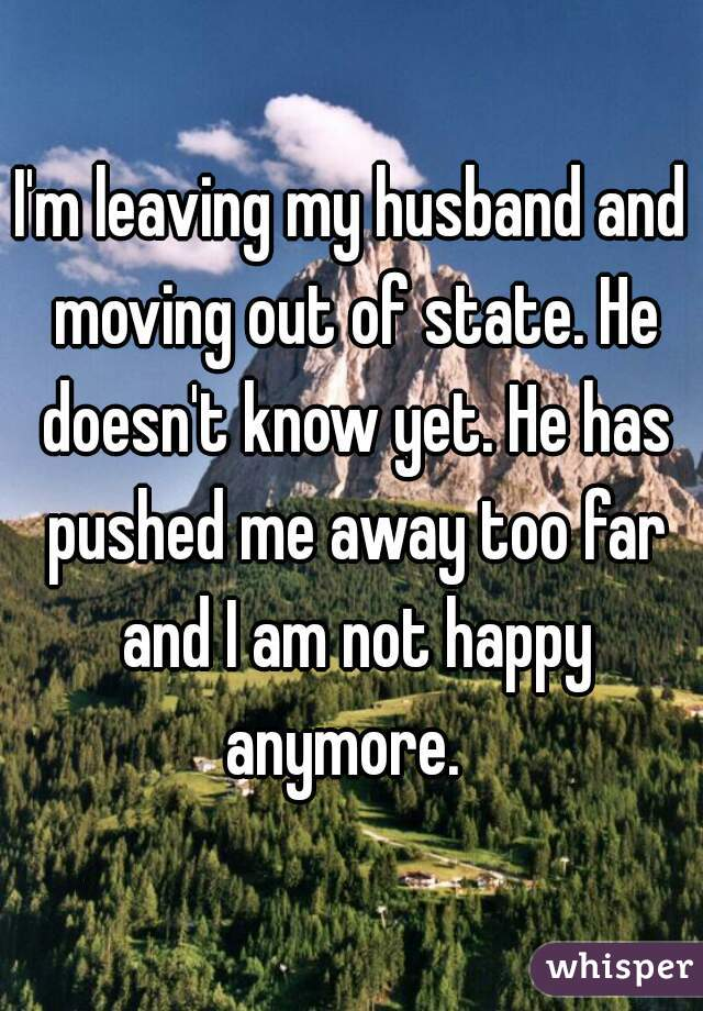 I'm leaving my husband and moving out of state. He doesn't know yet. He has pushed me away too far and I am not happy anymore.