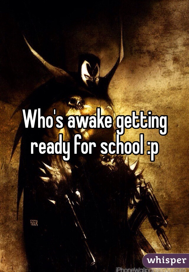 Who's awake getting ready for school :p
