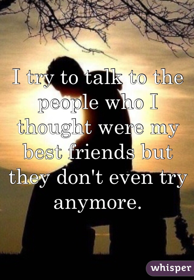 I try to talk to the people who I thought were my best friends but they don't even try anymore.