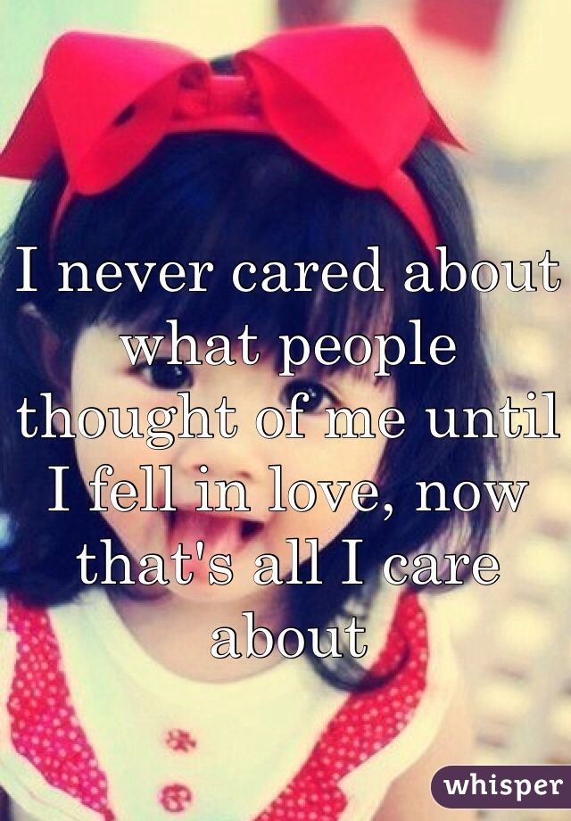 I never cared about what people thought of me until I fell in love, now that's all I care about