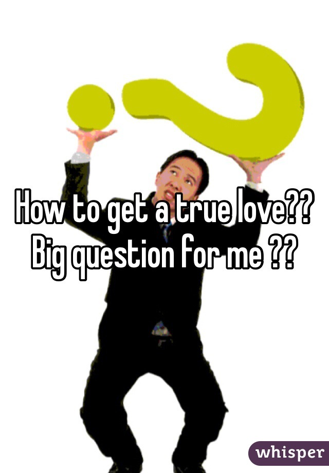 How to get a true love?? Big question for me ??