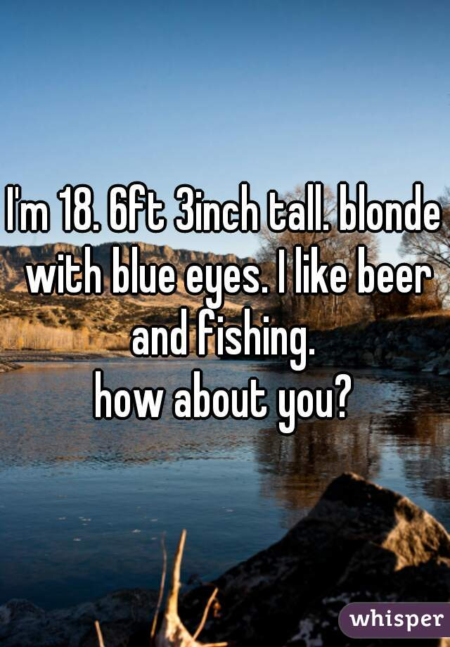 I'm 18. 6ft 3inch tall. blonde with blue eyes. I like beer and fishing.   how about you?