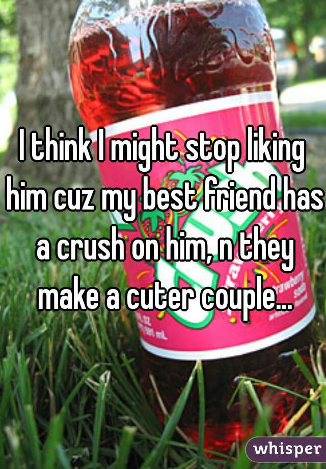 I think I might stop liking him cuz my best friend has a crush on him, n they make a cuter couple...