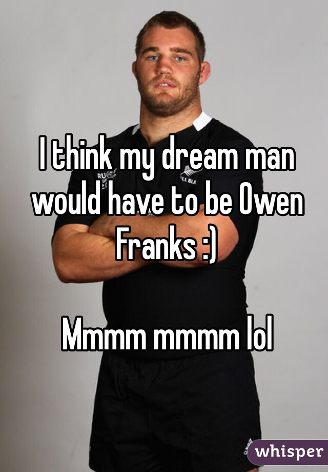 I think my dream man would have to be Owen Franks :)   Mmmm mmmm lol