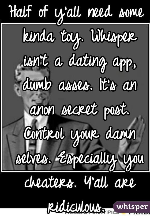 Half of y'all need some kinda toy. Whisper isn't a dating app, dumb asses. It's an anon secret post. Control your damn selves. Especially you cheaters. Y'all are ridiculous.