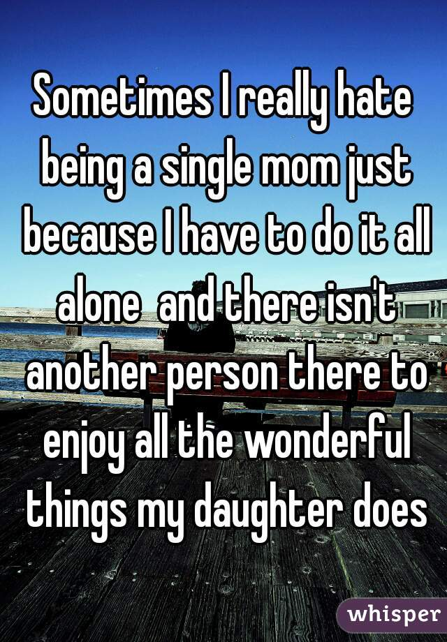 Sometimes I really hate being a single mom just because I have to do it all alone  and there isn't another person there to enjoy all the wonderful things my daughter does