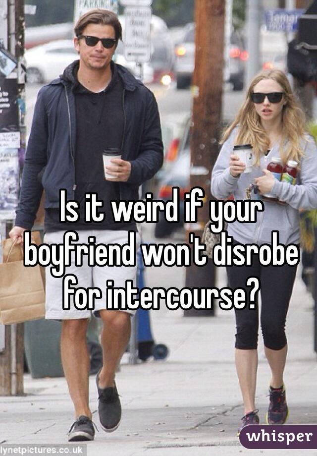 Is it weird if your boyfriend won't disrobe for intercourse?