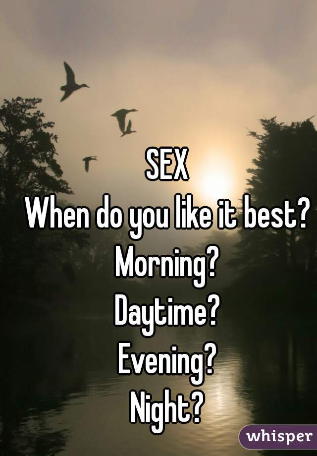 SEX When do you like it best? Morning? Daytime? Evening? Night?
