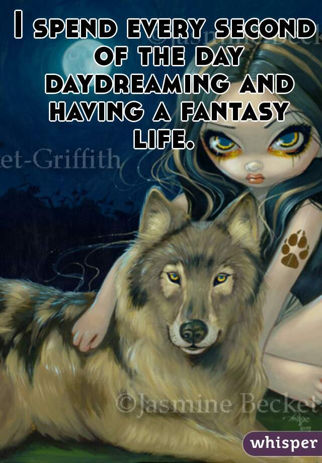 I spend every second of the day daydreaming and having a fantasy life.
