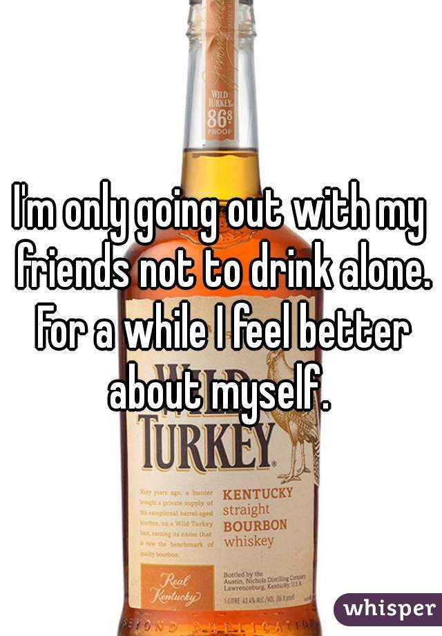 I'm only going out with my friends not to drink alone. For a while I feel better about myself.