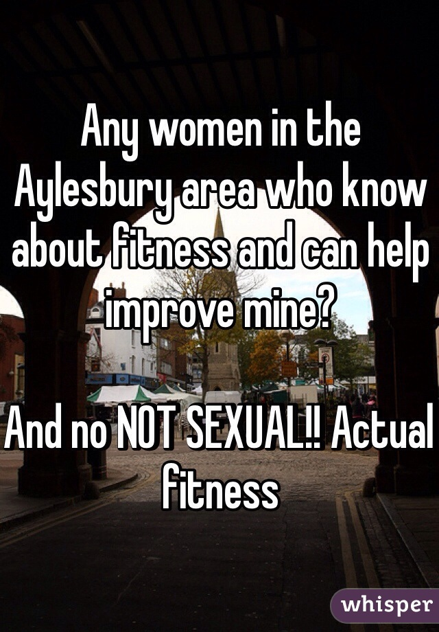 Any women in the Aylesbury area who know about fitness and can help improve mine?  And no NOT SEXUAL!! Actual fitness