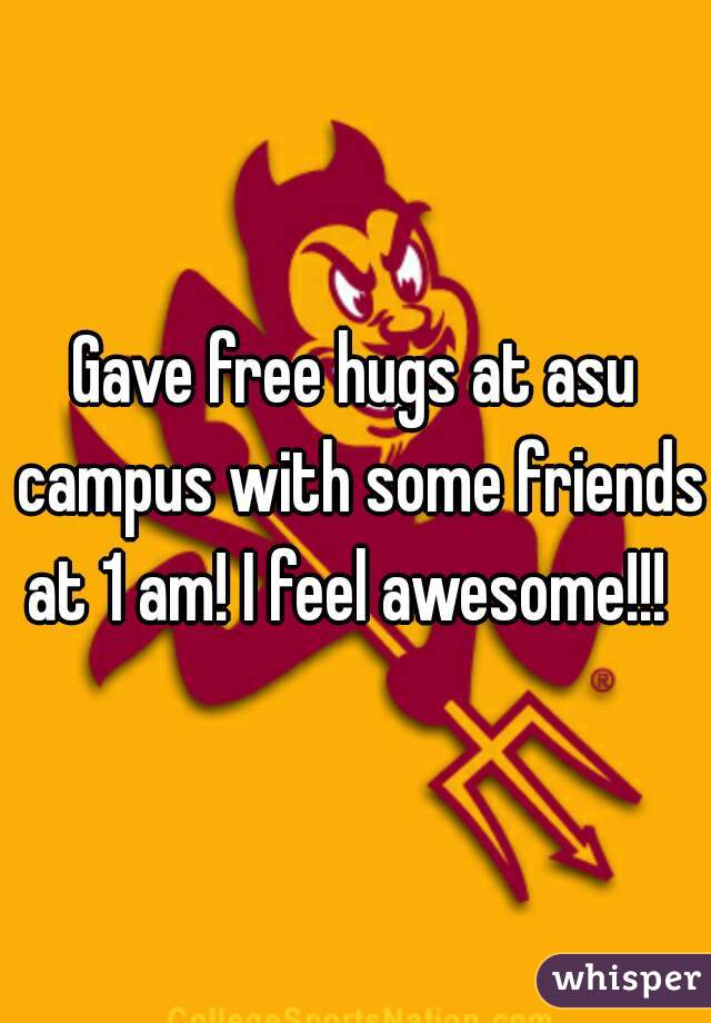 Gave free hugs at asu campus with some friends at 1 am! I feel awesome!!!
