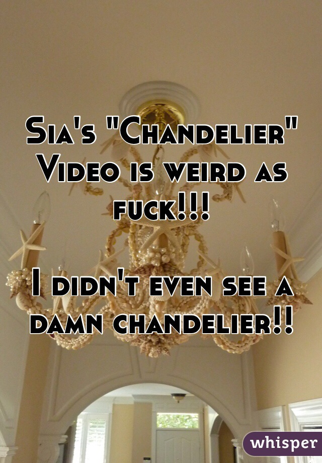"Sia's ""Chandelier"" Video is weird as fuck!!!   I didn't even see a damn chandelier!!"