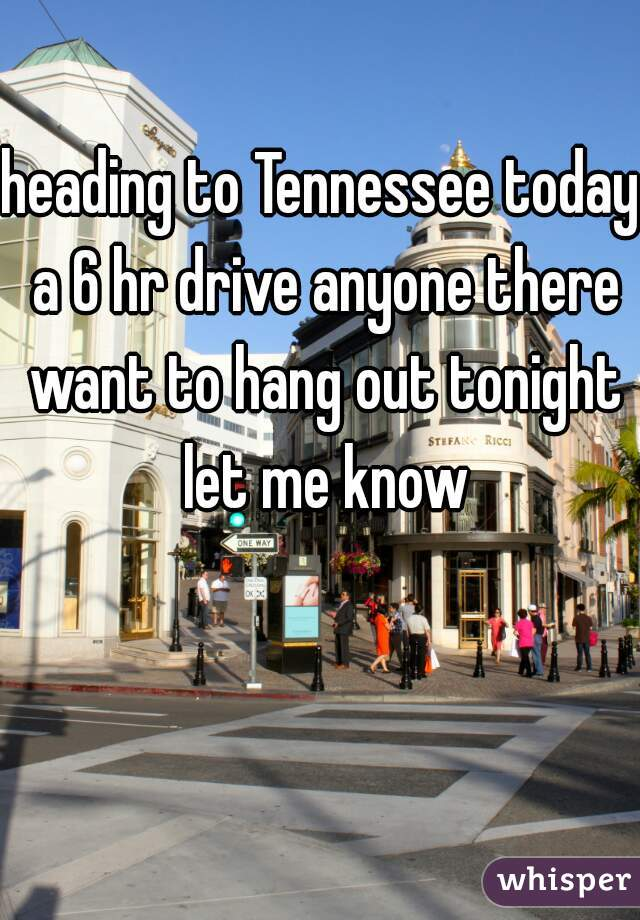 heading to Tennessee today a 6 hr drive anyone there want to hang out tonight let me know