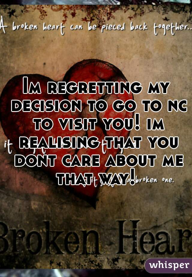 Im regretting my decision to go to nc to visit you! im realising that you dont care about me that way!