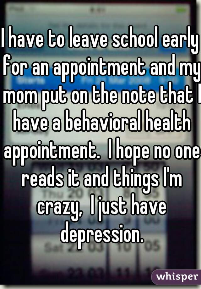 I have to leave school early for an appointment and my mom put on the note that I have a behavioral health appointment.  I hope no one reads it and things I'm crazy,  I just have depression.
