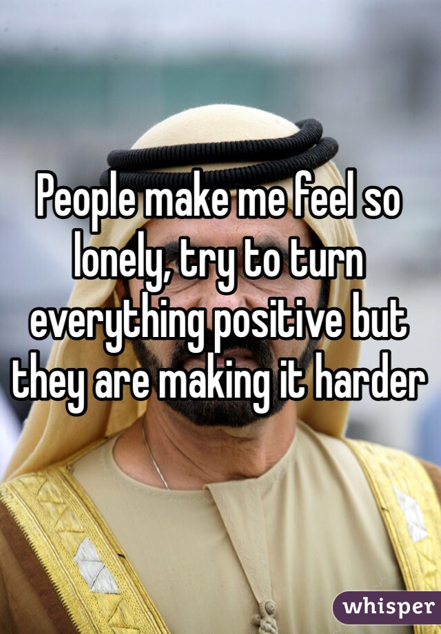 People make me feel so lonely, try to turn everything positive but they are making it harder