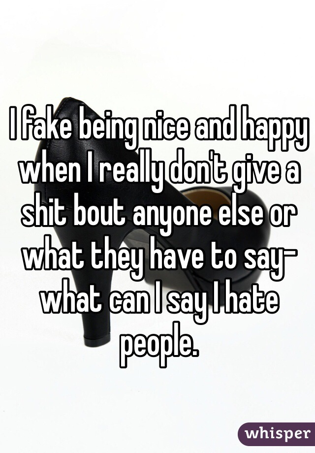 I fake being nice and happy when I really don't give a shit bout anyone else or what they have to say-what can I say I hate people.