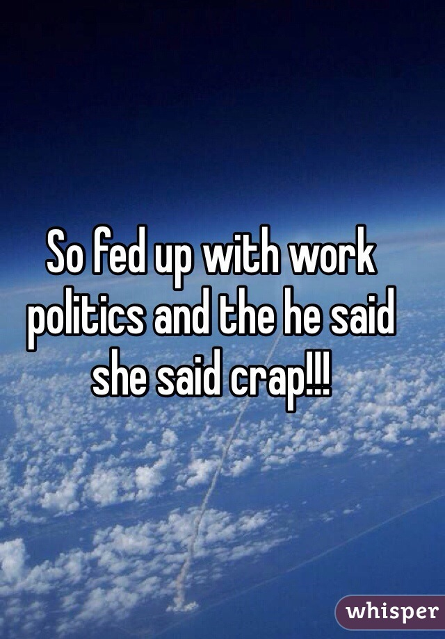 So fed up with work politics and the he said she said crap!!!