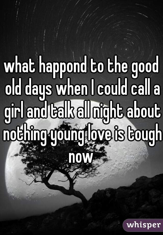 what happond to the good old days when I could call a girl and talk all night about nothing young love is tough now