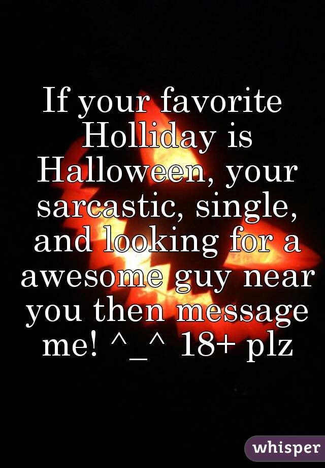 If your favorite Holliday is Halloween, your sarcastic, single, and looking for a awesome guy near you then message me! ^_^ 18+ plz