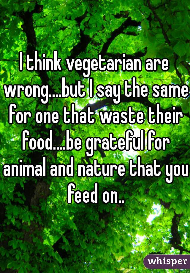 I think vegetarian are wrong....but I say the same for one that waste their food....be grateful for animal and nature that you feed on..