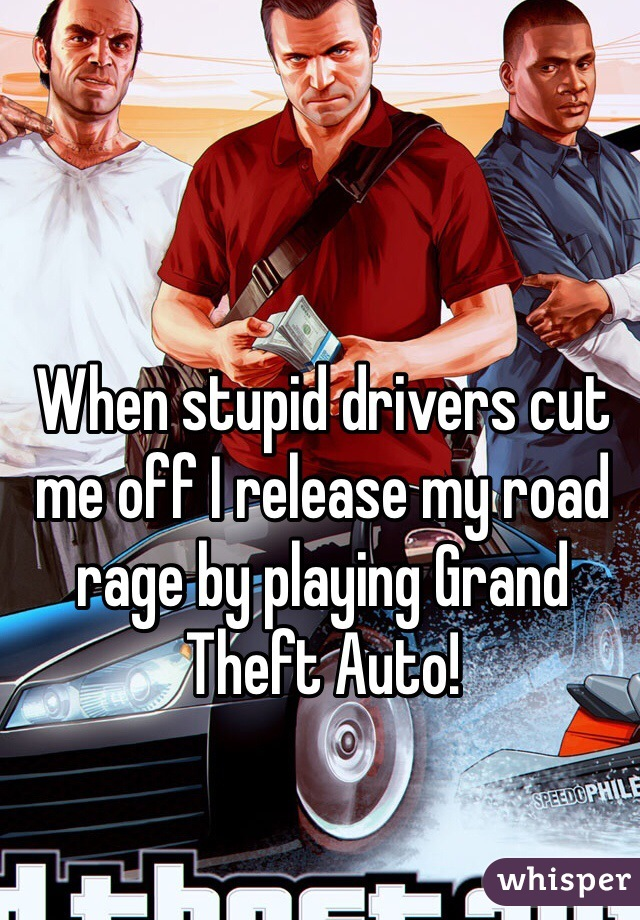 When stupid drivers cut me off I release my road rage by playing Grand Theft Auto!