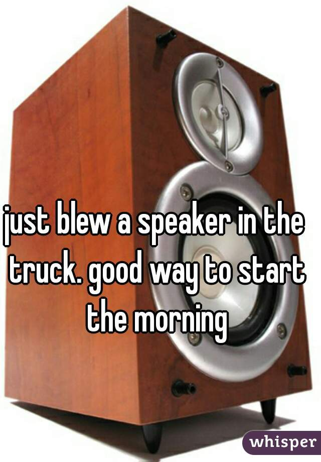 just blew a speaker in the truck. good way to start the morning