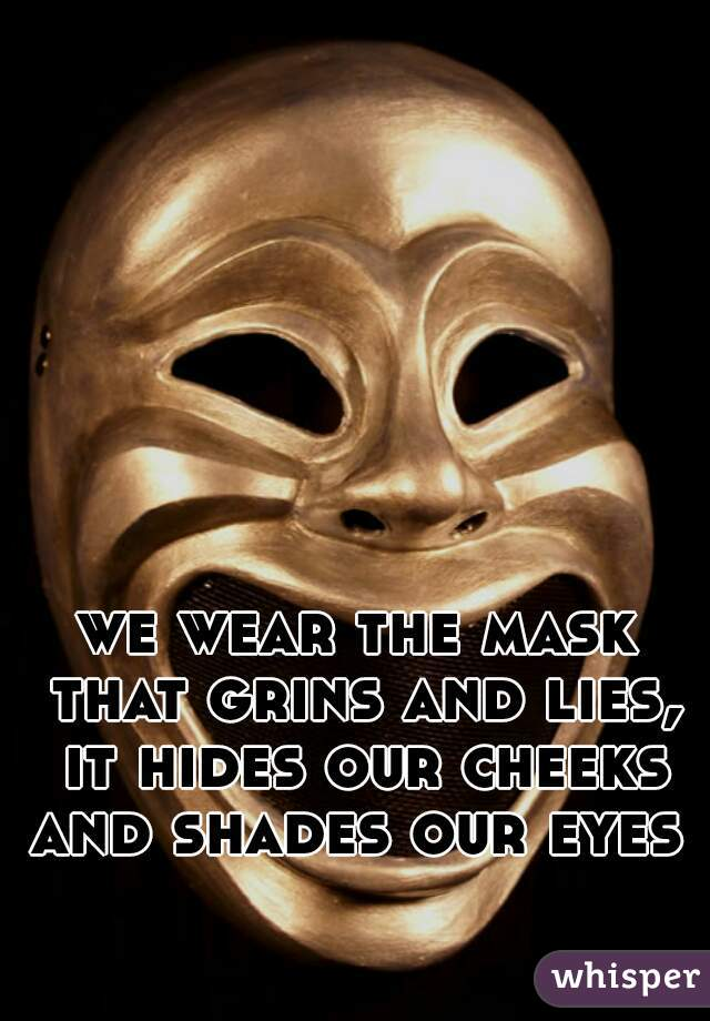 we wear the mask that grins and lies, it hides our cheeks and shades our eyes