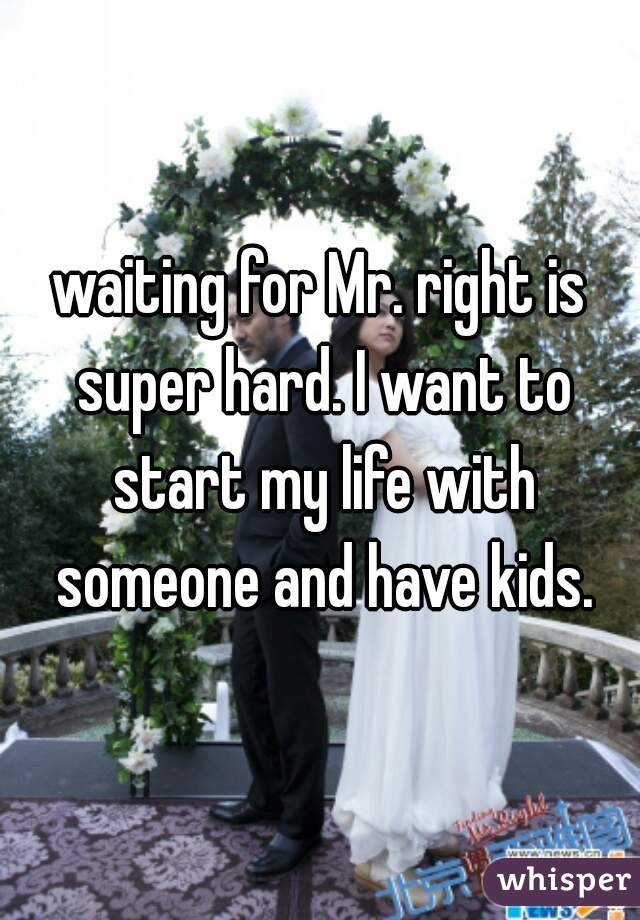 waiting for Mr. right is super hard. I want to start my life with someone and have kids.