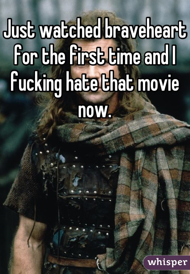 Just watched braveheart for the first time and I fucking hate that movie now.
