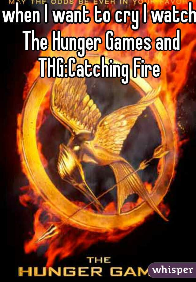 when I want to cry I watch The Hunger Games and THG:Catching Fire