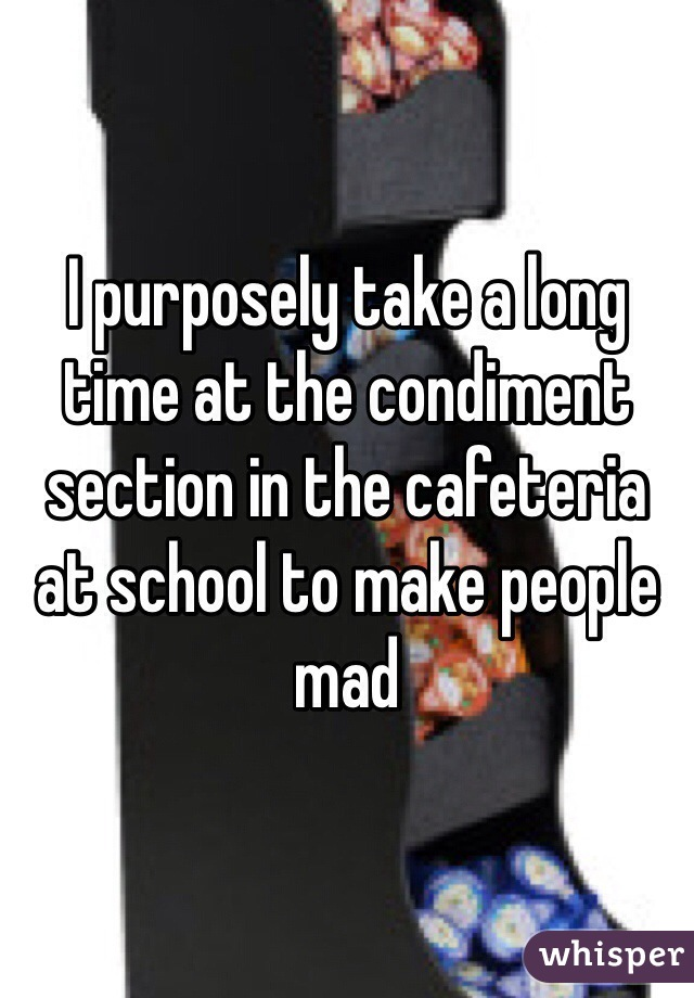 I purposely take a long time at the condiment section in the cafeteria at school to make people mad