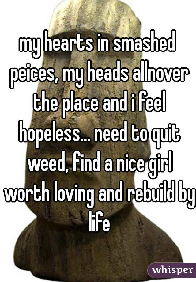 my hearts in smashed peices, my heads allnover the place and i feel hopeless... need to quit weed, find a nice girl worth loving and rebuild by life